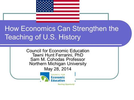 How Economics Can Strengthen the Teaching of U.S. History Council for Economic Education Tawni Hunt Ferrarini, PhD Sam M. Cohodas Professor Northern Michigan.