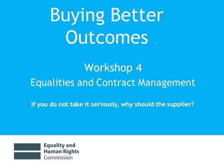 Buying Better Outcomes Workshop 4 Equalities and Contract Management If you do not take it seriously, why should the supplier?