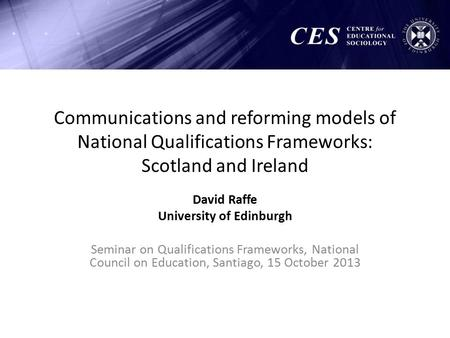 Communications and reforming models of National Qualifications Frameworks: Scotland and Ireland David Raffe University of Edinburgh Seminar on Qualifications.