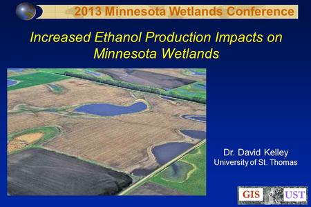 Increased Ethanol Production Impacts on Minnesota Wetlands Dr. David Kelley University of St. Thomas 2013 Minnesota Wetlands Conference.