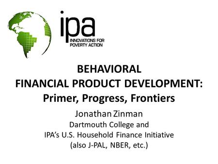 BEHAVIORAL FINANCIAL PRODUCT DEVELOPMENT: Primer, Progress, Frontiers Jonathan Zinman Dartmouth College and IPA's U.S. Household Finance Initiative (also.