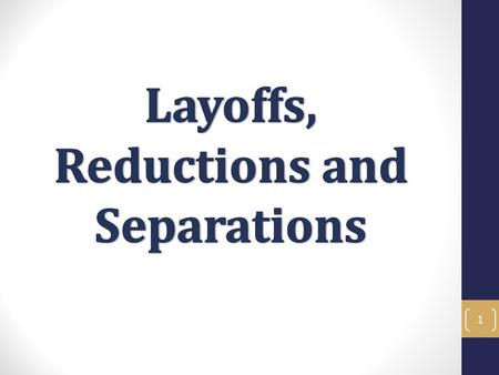 1. Layoffs, Reductions and Separation Objectives In this training you will learn to navigate the complicated processes of layoffs, reductions in time.