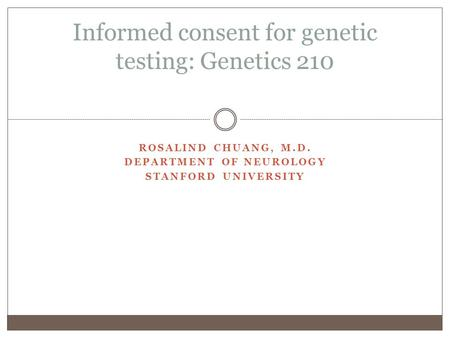 ROSALIND CHUANG, M.D. DEPARTMENT OF NEUROLOGY STANFORD UNIVERSITY Informed consent for genetic testing: Genetics 210.