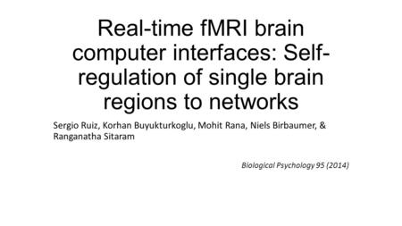 Real-time fMRI brain computer interfaces: Self- regulation of single brain regions to networks Sergio Ruiz, Korhan Buyukturkoglu, Mohit Rana, Niels Birbaumer,
