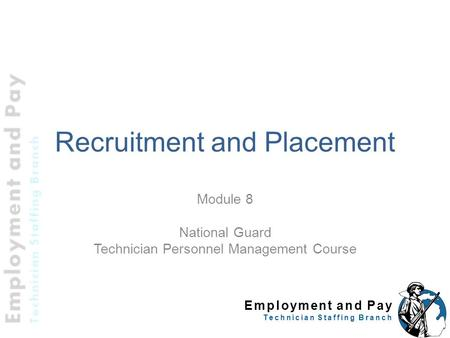 Employment and Pay Technician Staffing Branch Recruitment and Placement Module 8 National Guard Technician Personnel Management Course.