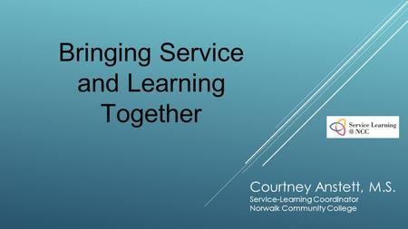 Courtney Anstett, M.S. Service-Learning Coordinator Norwalk Community College Bringing Service and Learning Together.