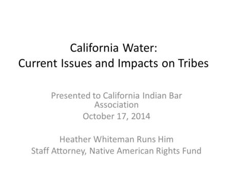 California Water: Current Issues and Impacts on Tribes Presented to California Indian Bar Association October 17, 2014 Heather Whiteman Runs Him Staff.