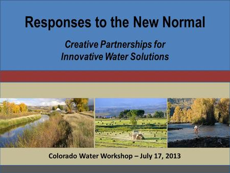 Responses to the New Normal Creative Partnerships for Innovative Water Solutions Colorado Water Workshop – July 17, 2013.