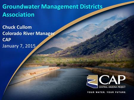 Groundwater Management Districts Association Chuck Cullom Colorado River Manager CAP January 7, 2015.