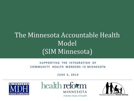 SUPPORTING THE INTEGRATION OF COMMUNITY HEALTH WORKERS IN MINNESOTA JUNE 5, 2014 The Minnesota Accountable Health Model (SIM Minnesota)