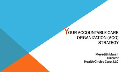 OUR ACCOUNTABLE CARE ORGANIZATION (ACO) STRATEGY Meredith Marsh Director Health Choice Care, LLC.