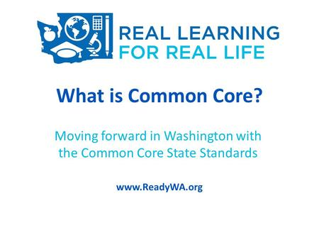 What is Common Core? Moving forward in Washington with the Common Core State Standards www.ReadyWA.org.