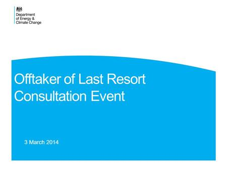 Offtaker of Last Resort Consultation Event 3 March 2014.