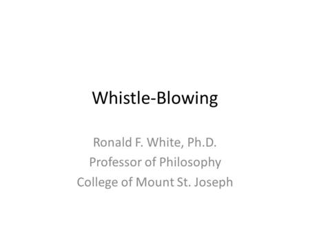 Whistle-Blowing Ronald F. White, Ph.D. Professor of Philosophy College of Mount St. Joseph.
