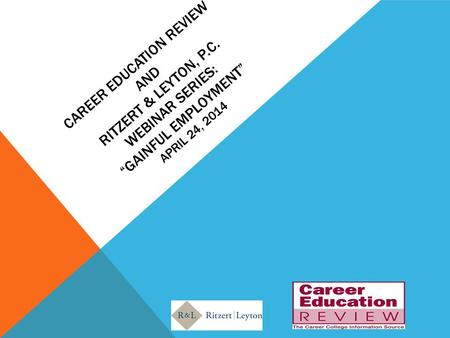 "CAREER EDUCATION REVIEW AND RITZERT & LEYTON, P.C. WEBINAR SERIES: ""GAINFUL EMPLOYMENT"" APRIL 24, 2014."