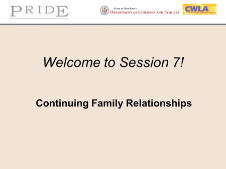 Welcome to Session 7! Continuing Family Relationships.