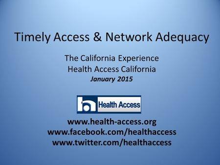 Timely Access & Network Adequacy The California Experience Health Access California January 2015 www.health-access.org www.facebook.com/healthaccess www.twitter.com/healthaccess.