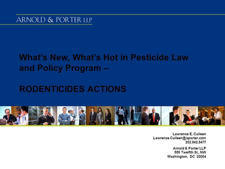 What's New, What's Hot in Pesticide Law and Policy Program – RODENTICIDES ACTIONS Lawrence E. Culleen 202.942.5477 Arnold.