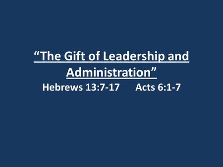 """The Gift of Leadership and Administration"" Hebrews 13:7-17 Acts 6:1-7."