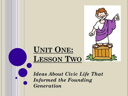 U NIT O NE : L ESSON T WO Ideas About Civic Life That Informed the Founding Generation.