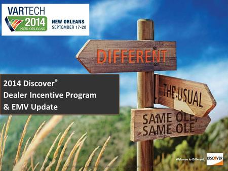 CONFIDENTIAL AND PROPRIETARY ©2014 DISCOVER FINANCIAL SERVICES 2014 Discover ® Dealer Incentive Program & EMV Update.