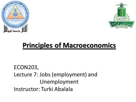 Principles of Macroeconomics ECON203, Lecture 7: Jobs (employment) and Unemployment Instructor: Turki Abalala.