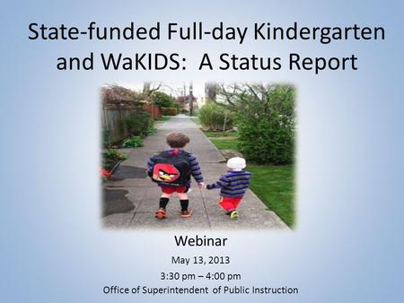 State-funded Full-day Kindergarten and WaKIDS: A Status Report Webinar May 13, 2013 3:30 pm – 4:00 pm Office of Superintendent of Public Instruction.