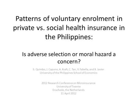 Patterns of voluntary enrolment in private vs. social health insurance in the Philippines: Is adverse selection or moral hazard a concern? S. Quimbo, J.