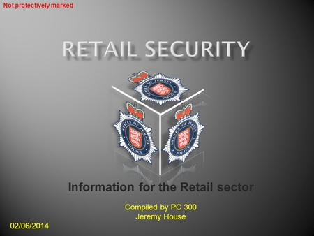 Information for the Retail sector Compiled by PC 300 Jeremy House 02/06/2014 Not protectively marked.