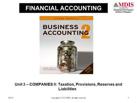 FINANCIAL ACCOUNTING Unit 3 – COMPANIES II: Taxation, Provisions, Reserves and Liabilities Unit 31Copyright © 2010 MDIS. All rights reserved.