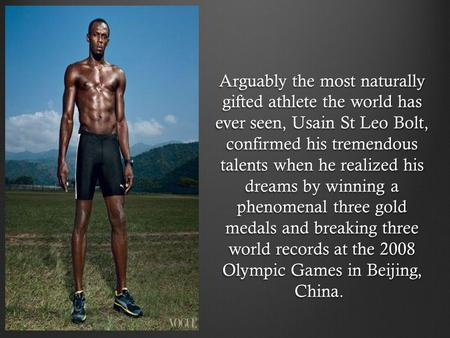 Arguably the most naturally gifted athlete the world has ever seen, Usain St Leo Bolt, confirmed his tremendous talents when he realized his dreams by.