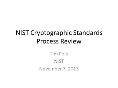NIST Cryptographic Standards Process Review Tim Polk NIST November 7, 2013.