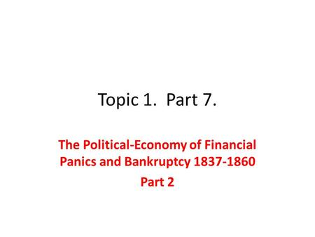 Topic 1. Part 7. The Political-Economy of Financial Panics and Bankruptcy 1837-1860 Part 2.