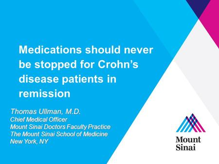 Medications should never be stopped for Crohn's disease patients in remission Thomas Ullman, M.D. Chief Medical Officer Mount Sinai Doctors Faculty Practice.