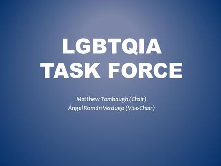 LGBTQIA TASK FORCE Matthew Tombaugh (Chair) Ángel Román Verdugo (Vice-Chair)