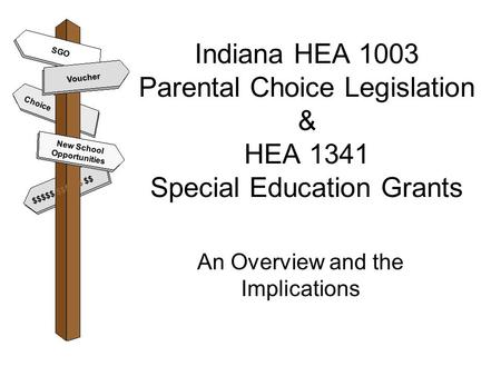 Indiana HEA 1003 Parental Choice Legislation & HEA 1341 Special Education Grants An Overview and the Implications Voucher New School Opportunities $$$$$