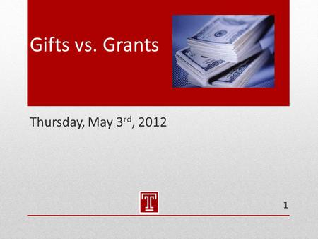 Gifts vs. Grants Thursday, May 3 rd, 2012 1. Policies & Guidance  Temple University Gift Acceptance Policy