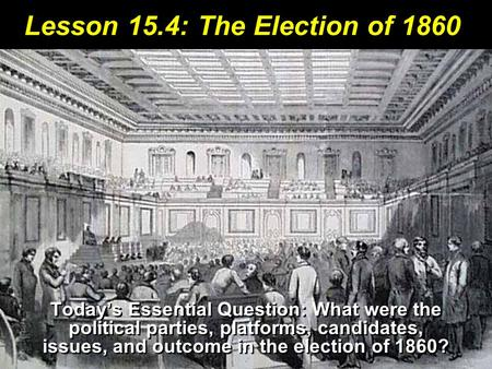 Lesson 15.4: The Election of 1860 Today's Essential Question: What were the political parties, platforms, candidates, issues, and outcome in the election.