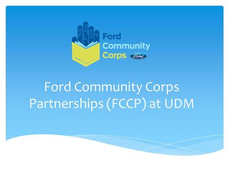 Ford Community Corps Partnerships (FCCP) at UDM. For more than 60 years, the Ford Motor Company Fund and Community Service has worked to build vibrant.