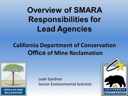 Overview of SMARA Responsibilities for Lead Agencies California Department of Conservation Office of Mine Reclamation Leah Gardner Senior Environmental.