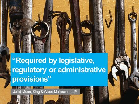 """Required by legislative, regulatory or administrative provisions"" Juliet Munn, King & Wood Mallesons LLP 87593470_1."
