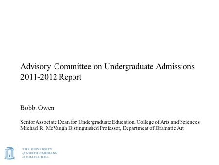 Advisory Committee on Undergraduate Admissions 2011-2012 Report Bobbi Owen Senior Associate Dean for Undergraduate Education, College of Arts and Sciences.
