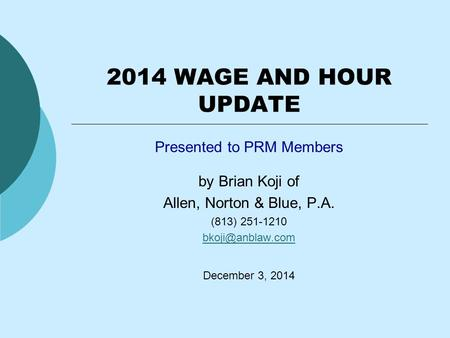 2014 WAGE AND HOUR UPDATE Presented to PRM Members by Brian Koji of Allen, Norton & Blue, P.A. (813) 251-1210 December 3, 2014.