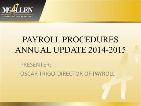 PAYROLL PROCEDURES ANNUAL UPDATE 2014-2015 PRESENTER: OSCAR TRIGO-DIRECTOR OF PAYROLL.