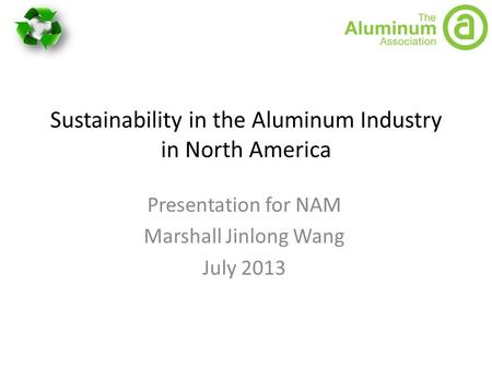 Sustainability in the Aluminum Industry in North America Presentation for NAM Marshall Jinlong Wang July 2013.