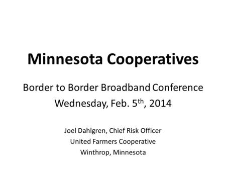 Minnesota Cooperatives Border to Border Broadband Conference Wednesday, Feb. 5 th, 2014 Joel Dahlgren, Chief Risk Officer United Farmers Cooperative Winthrop,