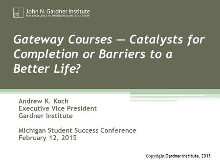Gateway Courses — Catalysts for Completion or Barriers to a Better Life? Andrew K. Koch Executive Vice President Gardner Institute Michigan Student Success.