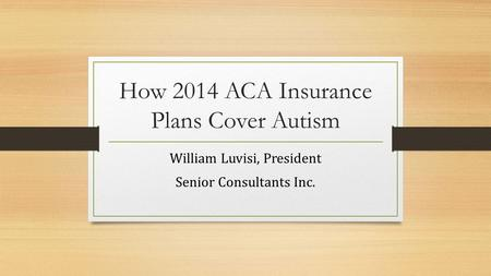 How 2014 ACA Insurance Plans Cover Autism William Luvisi, President Senior Consultants Inc.