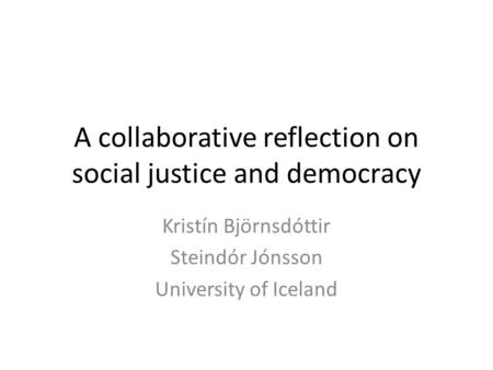 A collaborative reflection on social justice and democracy Kristín Björnsdóttir Steindór Jónsson University of Iceland.