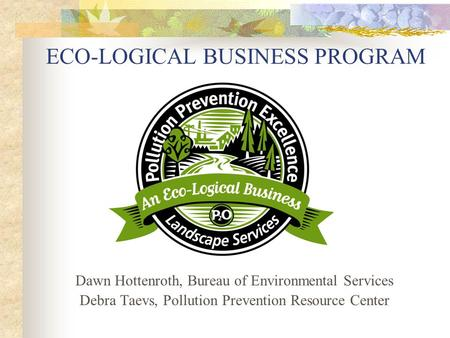 ECO-LOGICAL BUSINESS PROGRAM Dawn Hottenroth, Bureau of Environmental Services Debra Taevs, Pollution Prevention Resource Center.